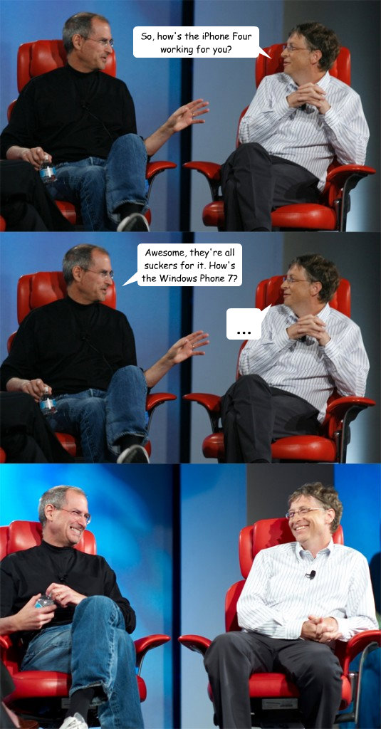 So, how's the iPhone Four working for you? Awesome, they're all suckers for it. How's the Windows Phone 7? ... - So, how's the iPhone Four working for you? Awesome, they're all suckers for it. How's the Windows Phone 7? ...  Steve Jobs vs Bill Gates
