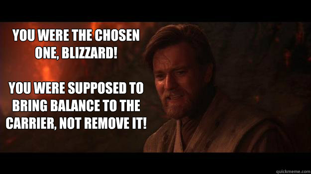 YOU WERE THE CHOSEN ONE, BLIZZARD!    You were supposed to bring balance to the carrier, not remove it!  Chosen One