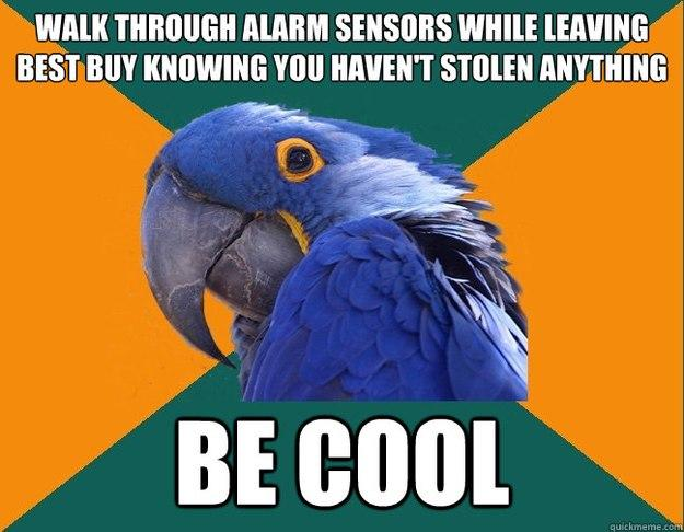 walk through alarm sensors while leaving best buy knowing you haven't stolen anything be cool  - walk through alarm sensors while leaving best buy knowing you haven't stolen anything be cool   Paranoid Parrot