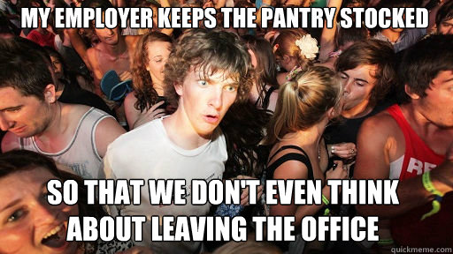 My employer keeps the pantry stocked so that we don't even think about leaving the office - My employer keeps the pantry stocked so that we don't even think about leaving the office  Sudden Clarity Clarence