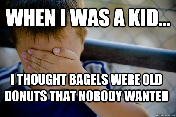 WHEN I WAS A KID... I thought bagels were old donuts that nobody wanted - WHEN I WAS A KID... I thought bagels were old donuts that nobody wanted  Confession kid