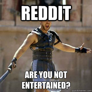 Reddit Are you not entertained?  - Reddit Are you not entertained?   Are you not entertained