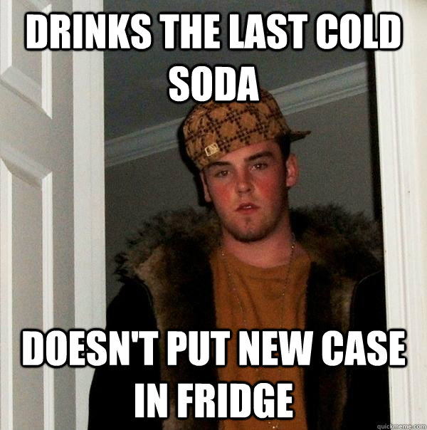 Drinks the last cold soda doesn't put new case in fridge - Drinks the last cold soda doesn't put new case in fridge  Scumbag Steve
