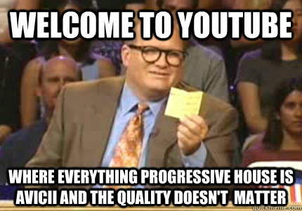 WELCOME to YouTube where everything progressive house is avicii and the quality doesn't  matter - WELCOME to YouTube where everything progressive house is avicii and the quality doesn't  matter  Whose Line