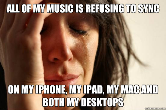 All of my music is refusing to sync on My iPhone, my iPad, my mac and both my desktops - All of my music is refusing to sync on My iPhone, my iPad, my mac and both my desktops  First World Problems