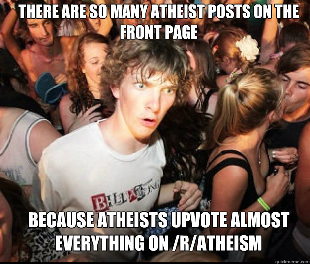 There are so many atheist posts on the front page  because atheists upvote almost everything on /r/atheism  - There are so many atheist posts on the front page  because atheists upvote almost everything on /r/atheism   SUDDEN REALISATION