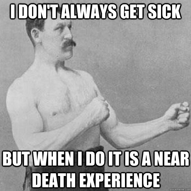 I don't always get sick But when I do it is a near death experience - I don't always get sick But when I do it is a near death experience  overly manly man