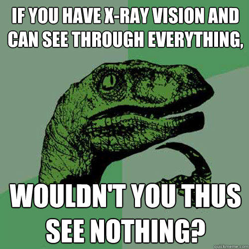 If you have X-ray vision and can see through everything, wouldn't you thus see nothing? - If you have X-ray vision and can see through everything, wouldn't you thus see nothing?  Philosoraptor