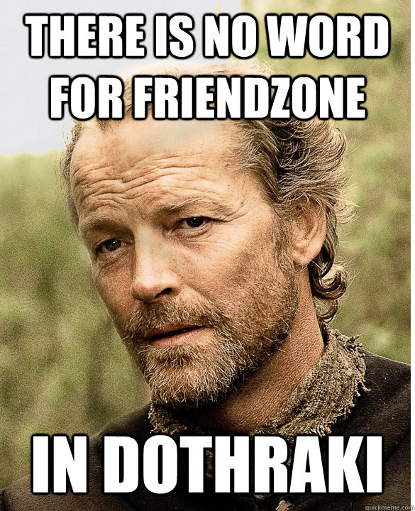 There is no word for friendzone In Dothraki  - There is no word for friendzone In Dothraki   Jorah The Friend