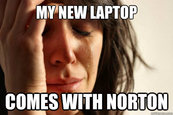 My new laptop Comes with Norton - My new laptop Comes with Norton  First World Problems
