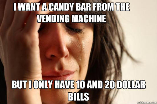 I want a candy bar from the vending machine but I only have 10 and 20 dollar bills - I want a candy bar from the vending machine but I only have 10 and 20 dollar bills  First World Problems