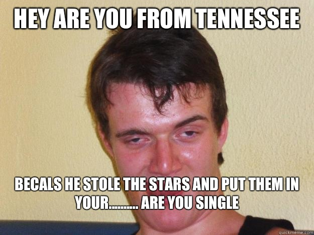 Hey are you from Tennessee  Becals he stole the stars and put them in your.......... Are you single