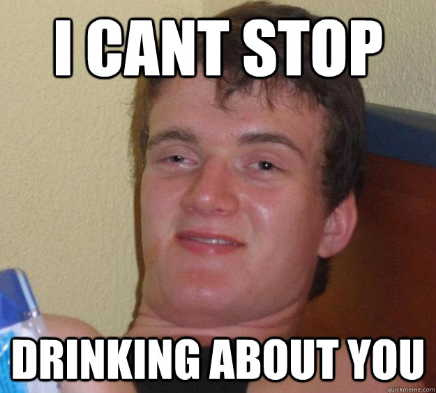 I cant stop drinking about you - I cant stop drinking about you  10 Guy
