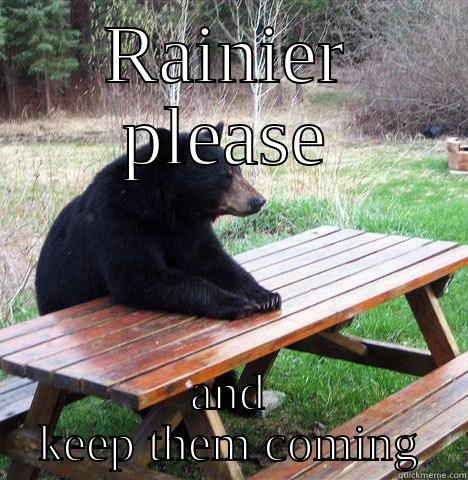 RAINIER PLEASE AND KEEP THEM COMING waiting bear