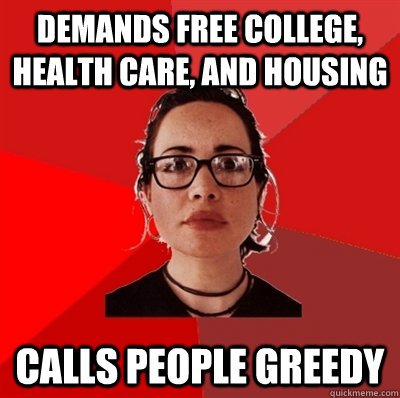 demands free college, health care, and housing calls people greedy - demands free college, health care, and housing calls people greedy  Liberal Douche Garofalo