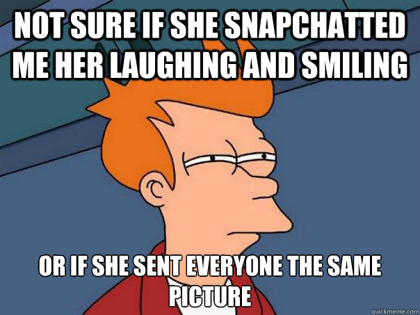 Not sure if she snapchatted me her laughing and smiling Or if she sent everyone the same picture - Not sure if she snapchatted me her laughing and smiling Or if she sent everyone the same picture  Futurama Fry