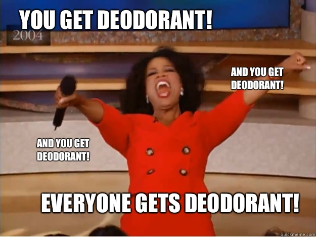 You get deodorant! everyone gets deodorant! and you get deodorant! and you get deodorant! - You get deodorant! everyone gets deodorant! and you get deodorant! and you get deodorant!  oprah you get a car