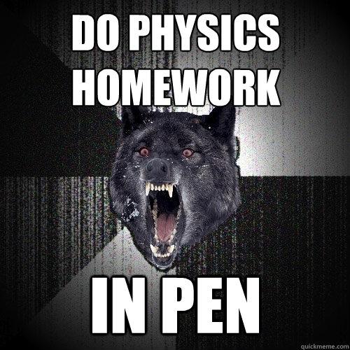 do physics homework in pen - do physics homework in pen  Insanity Wolf