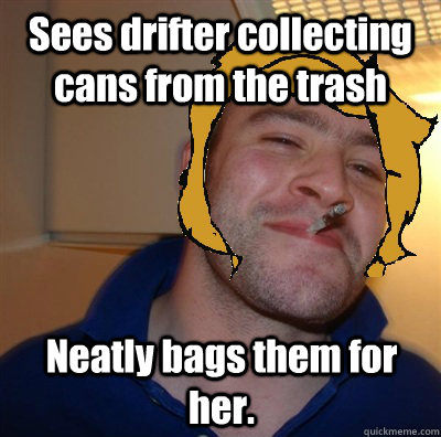 Sees drifter collecting cans from the trash Neatly bags them for her.