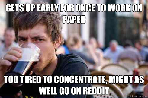 Gets up early for once to work on paper too tired to concentrate, might as well go on reddit - Gets up early for once to work on paper too tired to concentrate, might as well go on reddit  Lazy College Senior