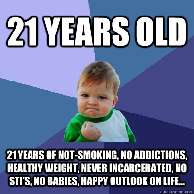 21 Years old 21 years of not-smoking, no addictions, healthy weight, never incarcerated, no sti's, no babies, happy outlook on life... - 21 Years old 21 years of not-smoking, no addictions, healthy weight, never incarcerated, no sti's, no babies, happy outlook on life...  Success Kid