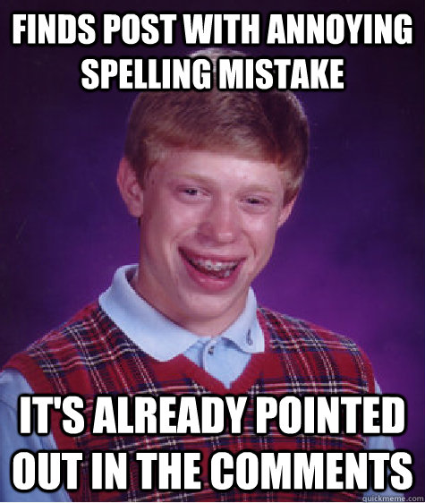 Finds post with annoying spelling mistake It's already pointed out in the comments - Finds post with annoying spelling mistake It's already pointed out in the comments  Bad Luck Brian