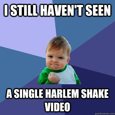 I still haven't seen a single harlem shake video - I still haven't seen a single harlem shake video  Success Kid