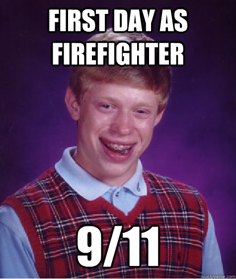 first day as firefighter 9/11  Bad Luck Brian