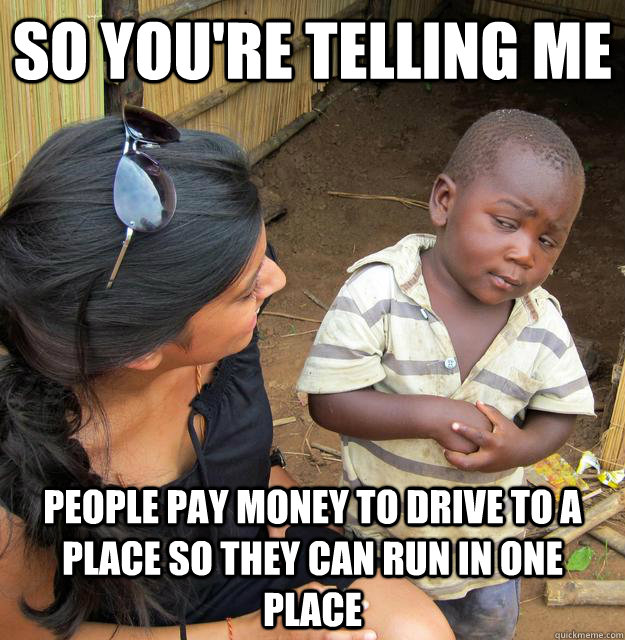 So you're telling me people pay money to drive to a place so they can run in one place