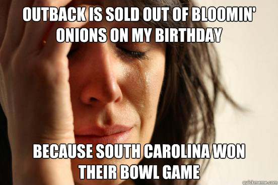 outback is sold out of bloomin' onions on my birthday because south carolina won  their bowl game - outback is sold out of bloomin' onions on my birthday because south carolina won  their bowl game  First World Problems
