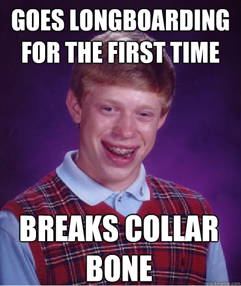 Goes longboarding for the first time breaks collar bone - Goes longboarding for the first time breaks collar bone  Bad Luck Brian