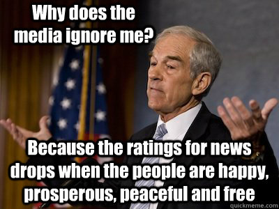 Why does the media ignore me? Because the ratings for news drops when the people are happy, prosperous, peaceful and free