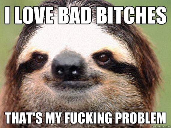 I Love Bad Bitches  That's My Fucking Problem   Sloth