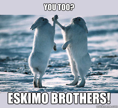 You too? Eskimo brothers!