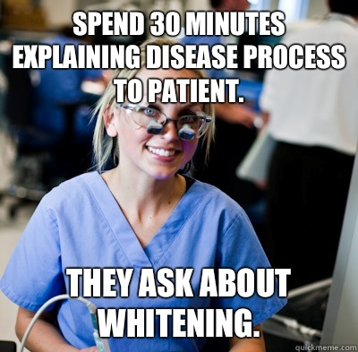 Spend 30 minutes explaining disease process to patient. They ask about whitening. - Spend 30 minutes explaining disease process to patient. They ask about whitening.  overworked dental student