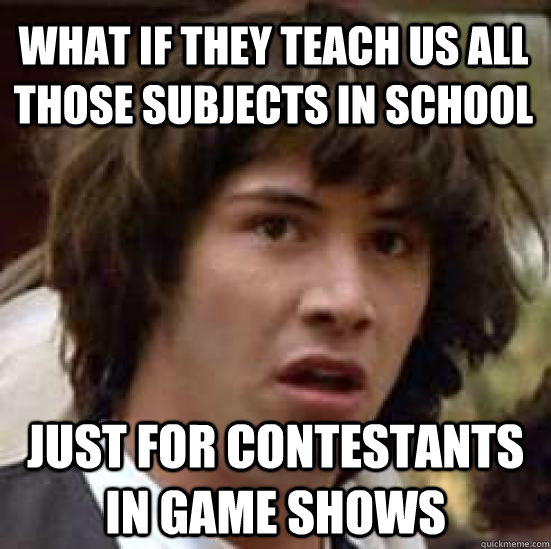 What if they teach us all those subjects in school just for contestants in game shows - What if they teach us all those subjects in school just for contestants in game shows  conspiracy keanu