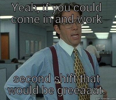 YEAH, IF YOU COULD COME IN AND WORK SECOND SHIFT THAT WOULD BE GREEAAAT. Bill Lumbergh