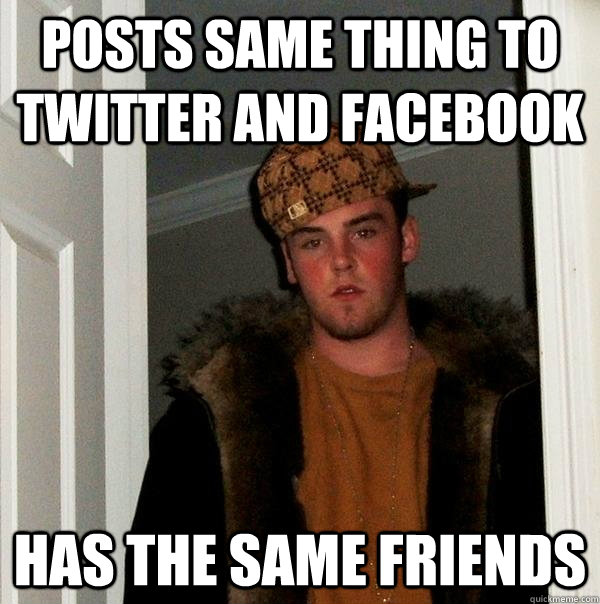 posts same thing to twitter and facebook  has the same friends  - posts same thing to twitter and facebook  has the same friends   Scumbag Steve