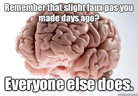 Remember that slight faux pas you made days ago? Everyone else does. - Remember that slight faux pas you made days ago? Everyone else does.  Scumbag Brain