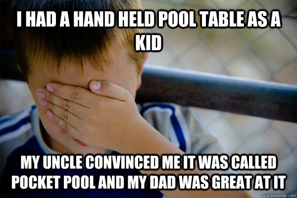 I had a hand held pool table as a kid my uncle convinced me it was called pocket pool and my dad was great at it - I had a hand held pool table as a kid my uncle convinced me it was called pocket pool and my dad was great at it  Confession kid