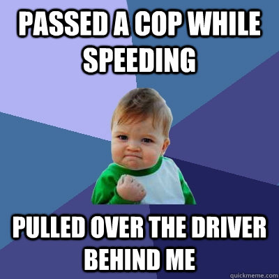 passed a cop while speeding  pulled over the driver behind me - passed a cop while speeding  pulled over the driver behind me  Success Kid