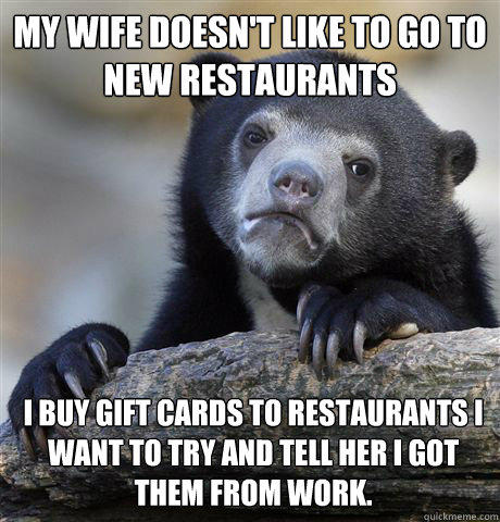 my wife doesn't like to go to new restaurants i buy gift cards to restaurants I want to try and tell her I got them from work.  Confession Bear