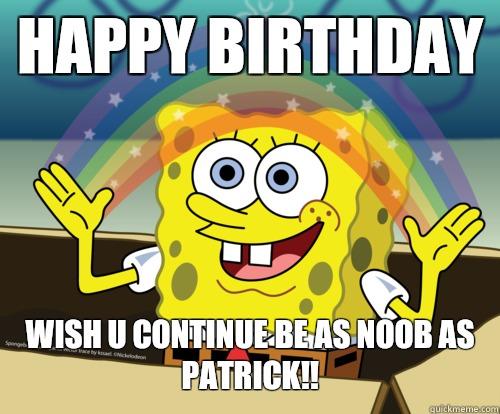 HAPPY BIRTHDAY wish u continue be as noob as  PATRICK!! - HAPPY BIRTHDAY wish u continue be as noob as  PATRICK!!  Spongebob rainbow
