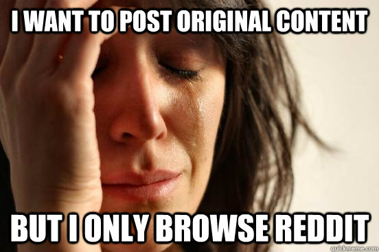 I want to post original content but I only browse reddit - I want to post original content but I only browse reddit  First World Problems