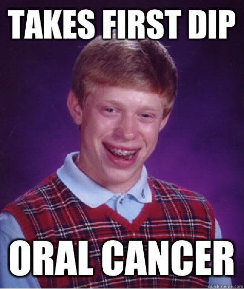 Takes first dip Oral cancer - Takes first dip Oral cancer  Bad Luck Brian