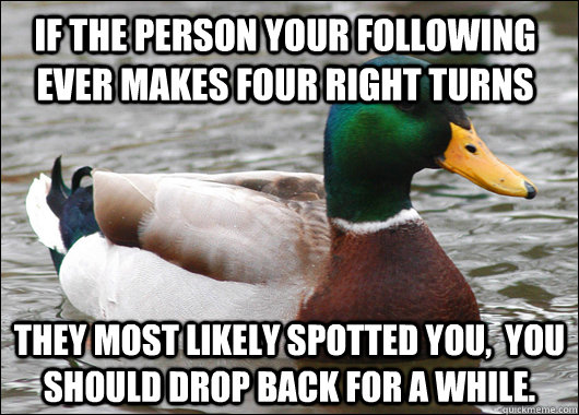 if the person your following ever makes four right turns They most likely spotted you,  you should drop back for a while. - if the person your following ever makes four right turns They most likely spotted you,  you should drop back for a while.  Actual Advice Mallard