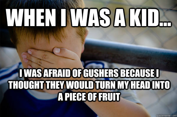 WHEN I WAS A KID... I was afraid of gushers because I thought they would turn my head into a piece of fruit - WHEN I WAS A KID... I was afraid of gushers because I thought they would turn my head into a piece of fruit  Confession kid