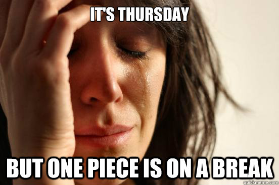It's Thursday But One Piece is on a break - It's Thursday But One Piece is on a break  First World Problems