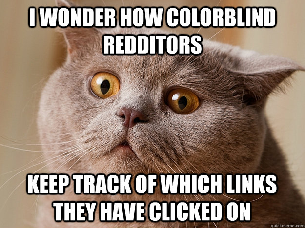 I wonder how colorblind redditors Keep track of which links they have clicked on