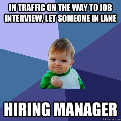 in traffic on the way to job interview, let someone in lane hiring manager  Success Kid